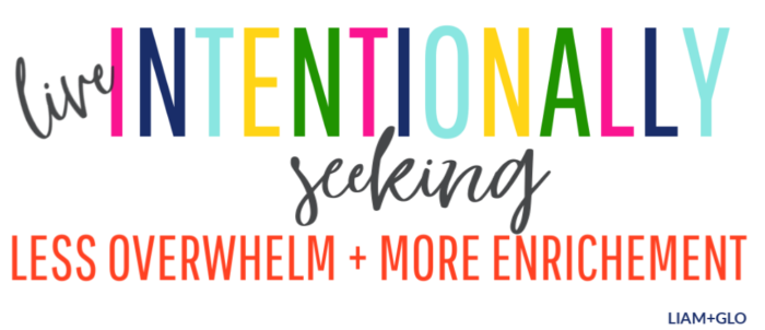 Live intentionally, seeking less overwhelm and more enrichment.
